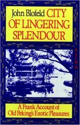 City of Lingering Splendour: A Frank Account of Old Peking's Exotic Pleasures, by John Blofeld