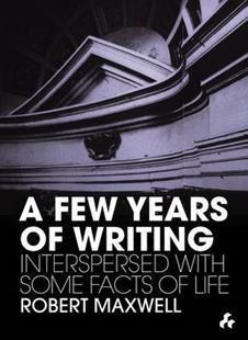 A Few Years of Writing  — Interspersed with Some Facts of Life by Robert Maxwell